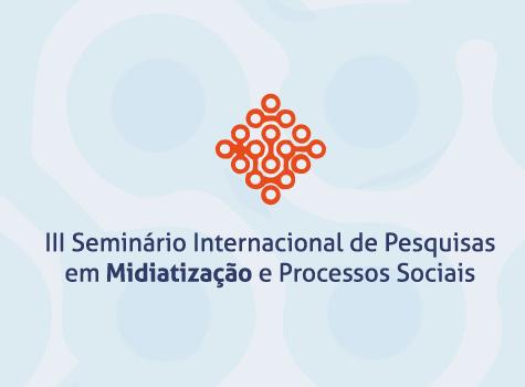 III Seminário Internacional de Pesquisa em Midiatização e Processos Sociais