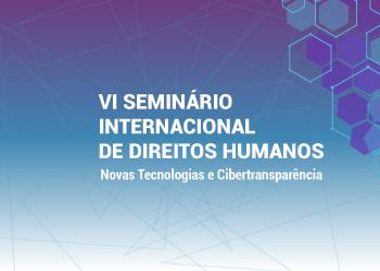 VI Seminário Internacional de Direitos Humanos, Novas Tecnologias e Cibertransparência